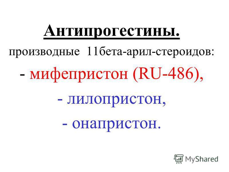 Антипрогестины. производные 11 бета-арил-стероидов: - мифепристон (RU-486), - лилопристон, - она престон.