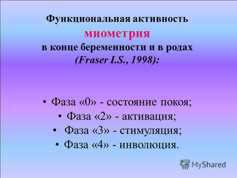Функциональная активность миометрия в конце беременности и в родах (Fraser I.S., 1998): Фаза «0» - состояние покоя; Фаза «2» - активация; Фаза «3» - стимуляция; Фаза «4» - инволюция.