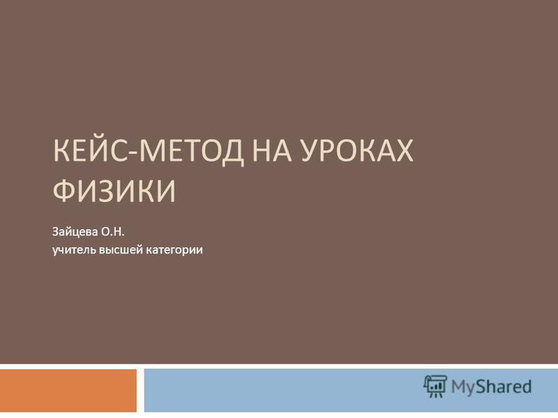 КЕЙС - МЕТОД НА УРОКАХ ФИЗИКИ Зайцева О. Н. учитель высшей категории