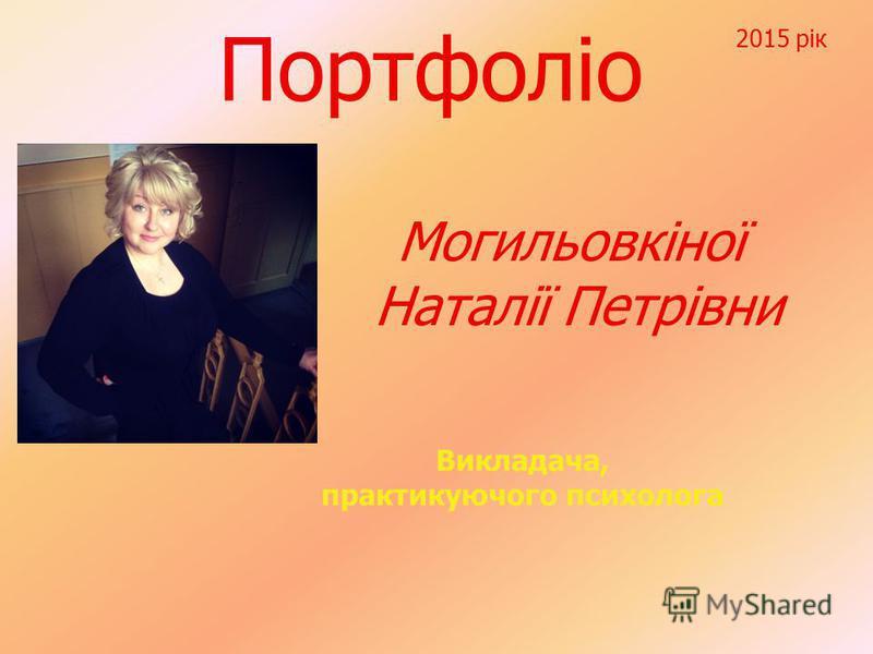 Портфоліо Могильовкіної Наталії Петрівни Викладача, практикуючого психолога 2015 рік