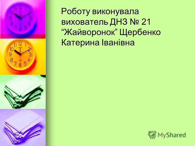 Роботу виконувала вихователь ДНЗ 21 Жайворонок Щербенко Катерина Іванівна