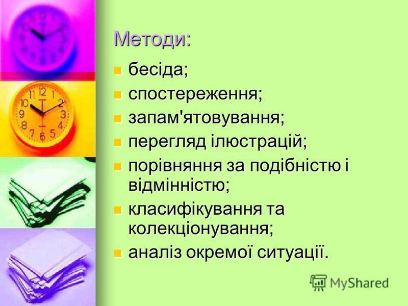 Методи: бесіда; бесіда; спостереження; спостереження; запам'ятовування; запам'ятовування; перегляд ілюстрацій; перегляд ілюстрацій; порівняння за подібністю і відмінністю; порівняння за подібністю і відмінністю; класифікування та колекціонування; кла