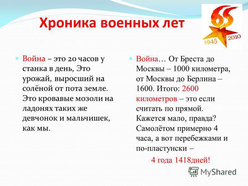 Война – это 20 часов у станка в день, Это урожай, выросший на солёной от пота земле. Это кровавые мозоли на ладонях таких же девчонок и мальчишек, как мы. Война… От Бреста до Москвы – 1000 километра, от Москвы до Берлина – 1600. Итого: 2600 километро