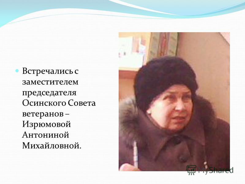 Встречались с заместителем председателя Осинского Совета ветеранов – Изрюмовой Антониной Михайловной.