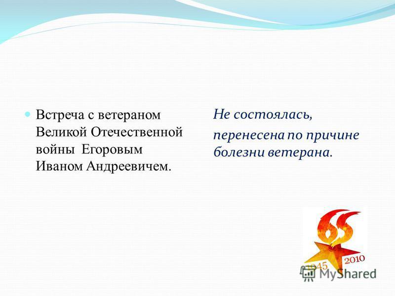 Встреча с ветераном Великой Отечественной войны Егоровым Иваном Андреевичем. Не состоялась, перенесена по причине болезни ветерана.