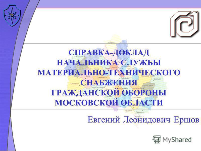 СПРАВКА-ДОКЛАД НАЧАЛЬНИКА СЛУЖБЫ МАТЕРИАЛЬНО-ТЕХНИЧЕСКОГО СНАБЖЕНИЯ ГРАЖДАНСКОЙ ОБОРОНЫ МОСКОВСКОЙ ОБЛАСТИ Евгений Леонидович Ершов