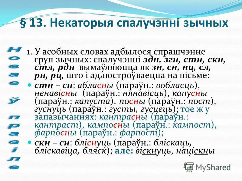 § 13. Некаторыя cпалучэнні зычных 1. У асобных словах адбылося спрашчэнне груп зычных: спалучэнні здн, згн, стн, скн, стл, рдн вымаўляюцца як зн, сн, нц, сл, рн, рц, што і адлюстроўваецца на пісьме: стн – сн: абласны (параўн.: вобласць), ненавісны (п