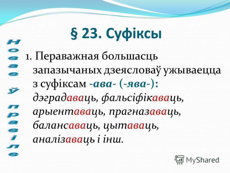 § 23. Суфіксы 1. Пераважная большасць запазычаных дзеясловаў ужываецца з суфіксам -ава- (-ява-): дэградаваць, фальсіфікаваць, арыентаваць, прагназаваць, балансаваць, цытаваць, аналізаваць і інш.