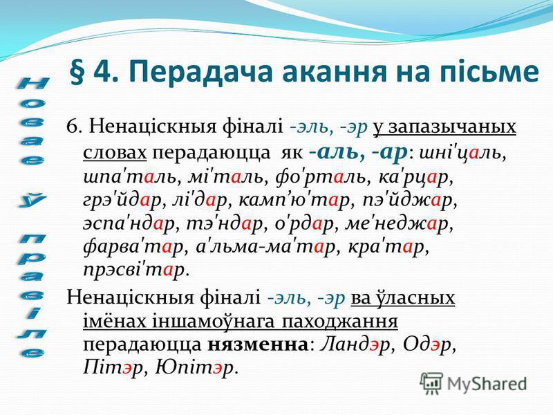 § 4. Перадача акання на пісьме 6. Ненаціскныя фіналі -эль, -эр у запазычаных словах перадаюцца як -аль, -ар : шні'цаль, шпа'таль, мі'таль, фо'рталь, ка'рцар, грэ'йдар, лі'дар, кампю'тар, пэ'йджар, эспа'ндар, тэ'ндар, о'рдар, ме'неджар, фарва'тар, а'л