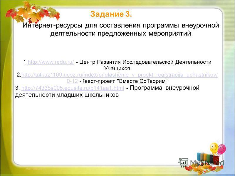 Интернет-ресурсы для составления программы внеурочной деятельности предложенных мероприятий Задание 3. 1.http://www.redu.ru/ - Центр Развития Исследовательской Деятельности Учащихсяhttp://www.redu.ru/ 2.http://tatkuz1109.ucoz.ru/index/priglashenie_v_