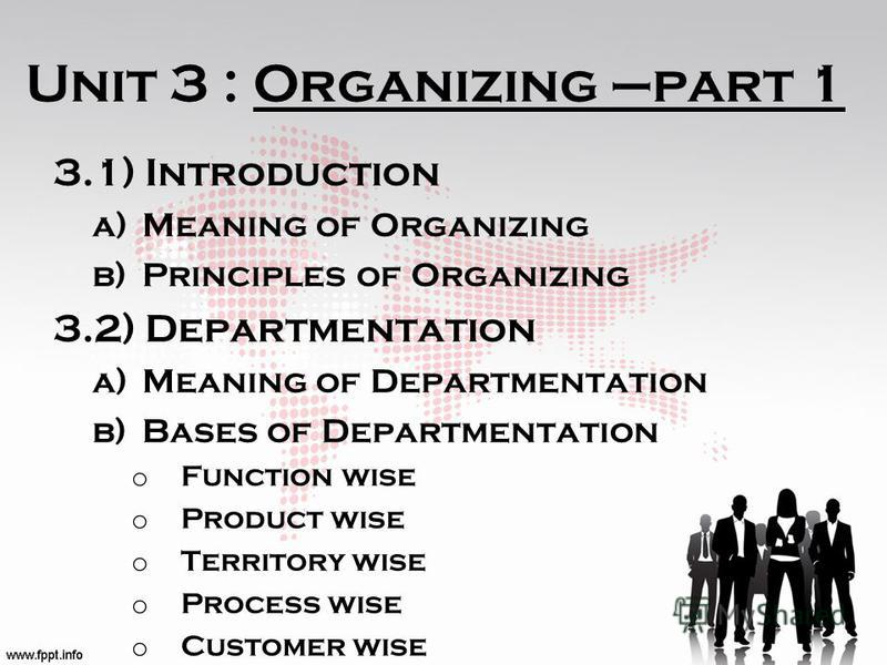 Unit 3 : Organizing –part 1 3.1) Introduction a)Meaning of Organizing b)Principles of Organizing 3.2) Departmentation a)Meaning of Departmentation b)Bases of Departmentation o Function wise o Product wise o Territory wise o Process wise o Customer wi