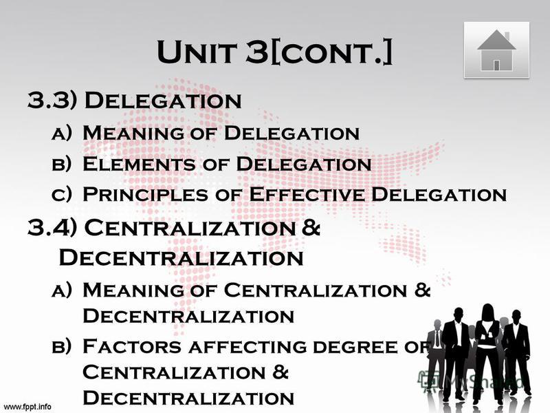 Unit 3[cont.] 3.3) Delegation a)Meaning of Delegation b)Elements of Delegation c)Principles of Effective Delegation 3.4) Centralization & Decentralization a)Meaning of Centralization & Decentralization b)Factors affecting degree of Centralization & D