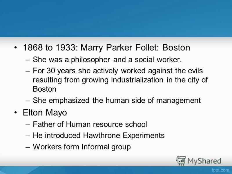 1868 to 1933: Marry Parker Follet: Boston –She was a philosopher and a social worker. –For 30 years she actively worked against the evils resulting from growing industrialization in the city of Boston –She emphasized the human side of management Elto