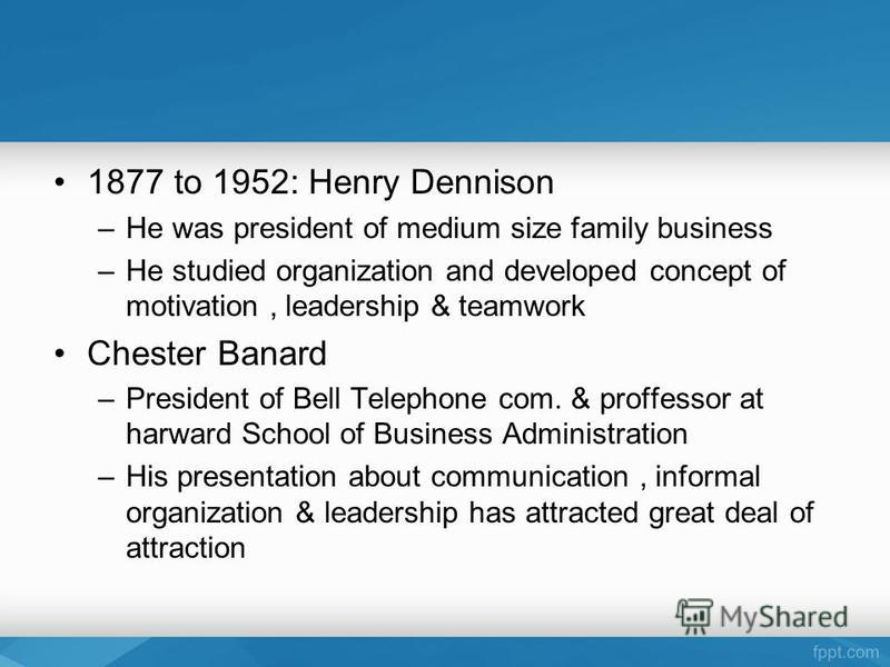 1877 to 1952: Henry Dennison –He was president of medium size family business –He studied organization and developed concept of motivation, leadership & teamwork Chester Banard –President of Bell Telephone com. & proffessor at harward School of Busin