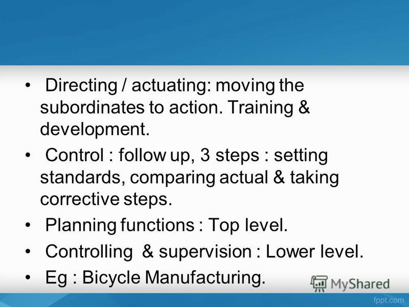 Directing / actuating: moving the subordinates to action. Training & development. Control : follow up, 3 steps : setting standards, comparing actual & taking corrective steps. Planning functions : Top level. Controlling & supervision : Lower level. E