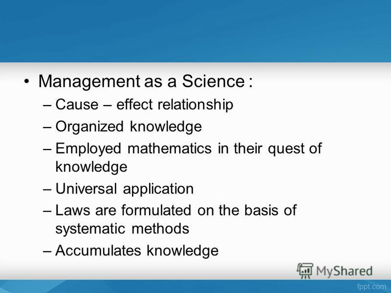 Management as a Science : –Cause – effect relationship –Organized knowledge –Employed mathematics in their quest of knowledge –Universal application –Laws are formulated on the basis of systematic methods –Accumulates knowledge