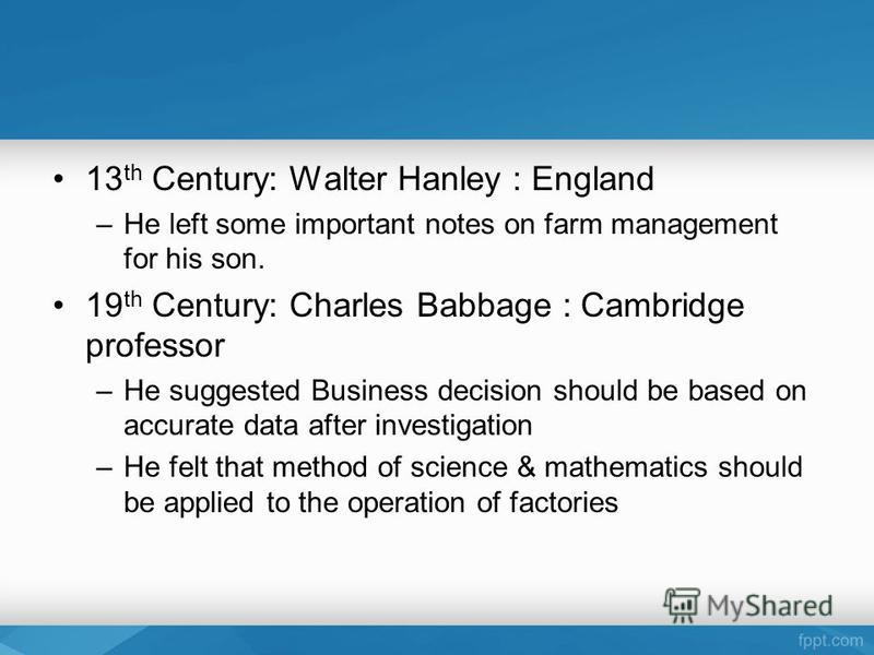 13 th Century: Walter Hanley : England –He left some important notes on farm management for his son. 19 th Century: Charles Babbage : Cambridge professor –He suggested Business decision should be based on accurate data after investigation –He felt th