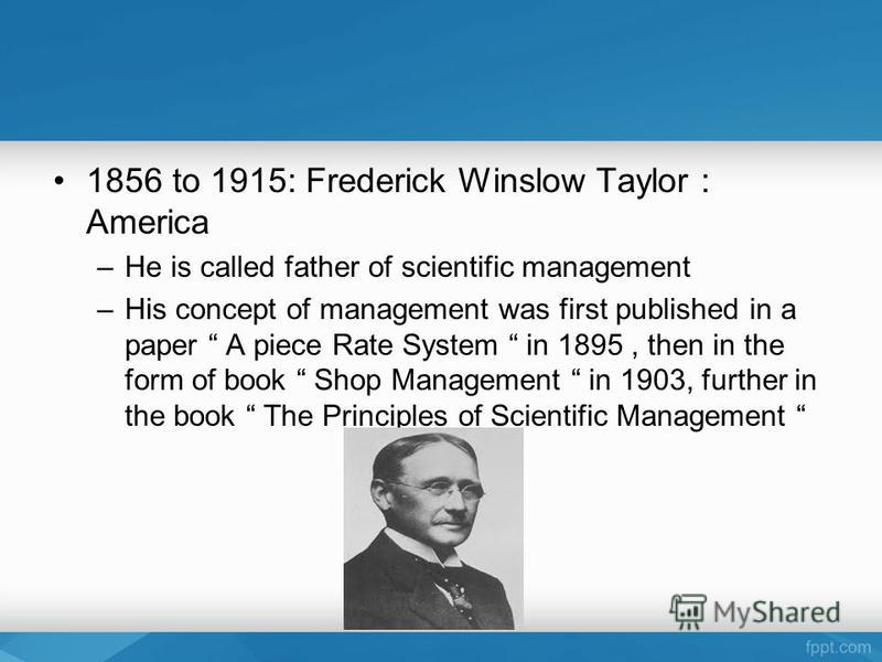 1856 to 1915: Frederick Winslow Taylor : America –He is called father of scientific management –His concept of management was first published in a paper A piece Rate System in 1895, then in the form of book Shop Management in 1903, further in the boo