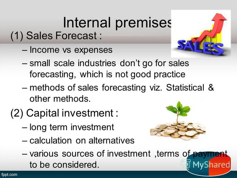 Internal premises (1) Sales Forecast : –Income vs expenses –small scale industries dont go for sales forecasting, which is not good practice –methods of sales forecasting viz. Statistical & other methods. (2) Capital investment : –long term investmen