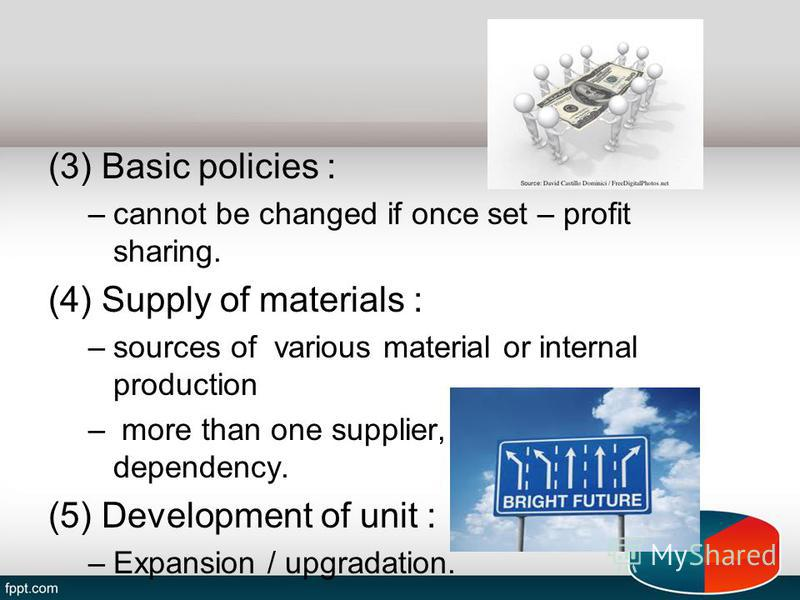 (3) Basic policies : –cannot be changed if once set – profit sharing. (4) Supply of materials : –sources of various material or internal production – more than one supplier, to remove dependency. (5) Development of unit : –Expansion / upgradation.