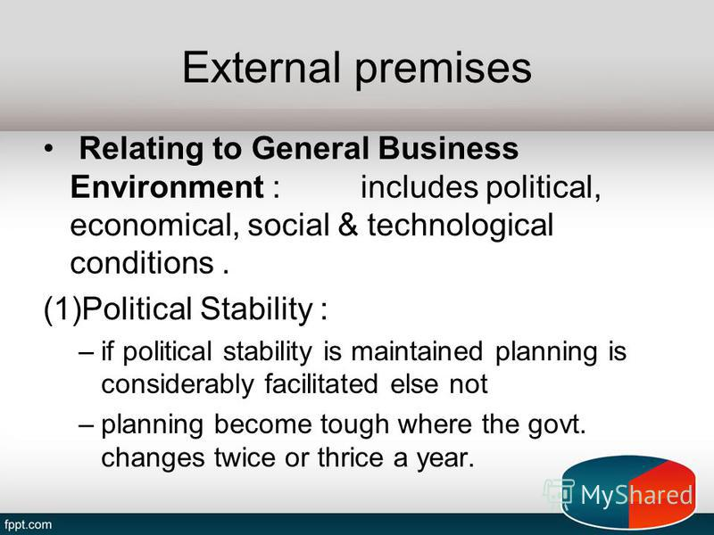 External premises Relating to General Business Environment : includes political, economical, social & technological conditions. (1)Political Stability : –if political stability is maintained planning is considerably facilitated else not –planning bec