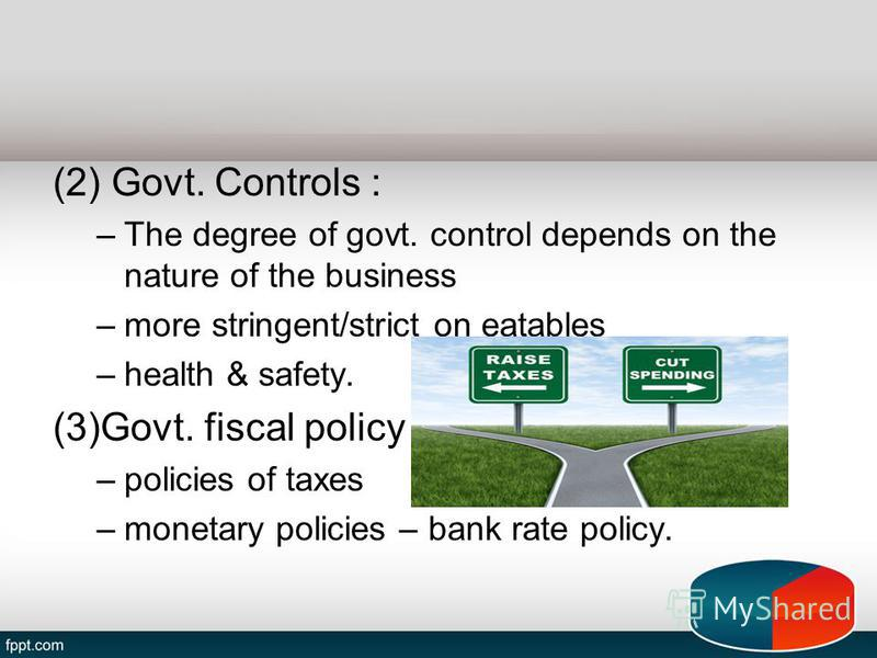 (2) Govt. Controls : –The degree of govt. control depends on the nature of the business –more stringent/strict on eatables –health & safety. (3)Govt. fiscal policy : –policies of taxes –monetary policies – bank rate policy.