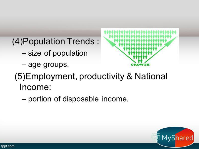 (4)Population Trends : –size of population –age groups. (5)Employment, productivity & National Income: –portion of disposable income.