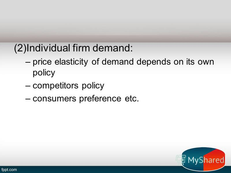 (2)Individual firm demand: –price elasticity of demand depends on its own policy –competitors policy –consumers preference etc.