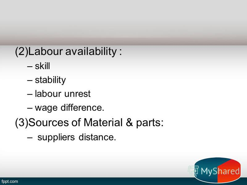 (2)Labour availability : –skill –stability –labour unrest –wage difference. (3)Sources of Material & parts: – suppliers distance.