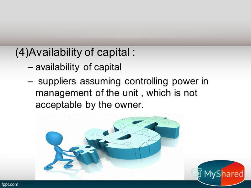 (4)Availability of capital : –availability of capital – suppliers assuming controlling power in management of the unit, which is not acceptable by the owner.