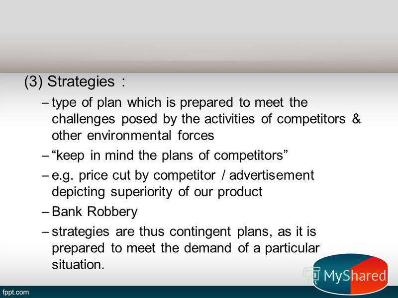 (3) Strategies : –type of plan which is prepared to meet the challenges posed by the activities of competitors & other environmental forces –keep in mind the plans of competitors –e.g. price cut by competitor / advertisement depicting superiority of