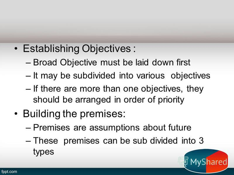 Establishing Objectives : –Broad Objective must be laid down first –It may be subdivided into various objectives –If there are more than one objectives, they should be arranged in order of priority Building the premises: –Premises are assumptions abo