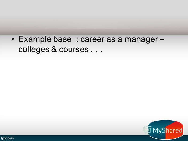 Example base : career as a manager – colleges & courses...
