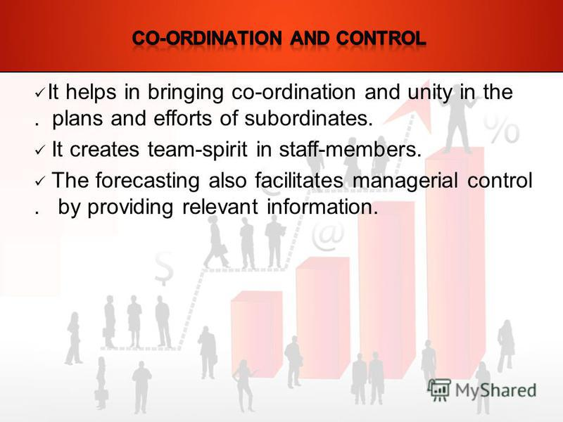 It helps in bringing co-ordination and unity in the. plans and efforts of subordinates. It creates team-spirit in staff-members. The forecasting also facilitates managerial control. by providing relevant information.