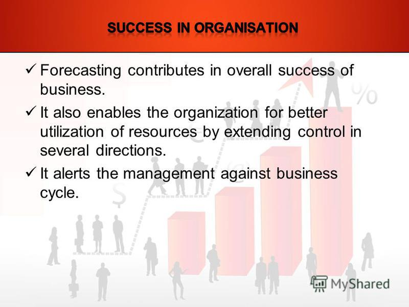 Forecasting contributes in overall success of business. It also enables the organization for better utilization of resources by extending control in several directions. It alerts the management against business cycle.