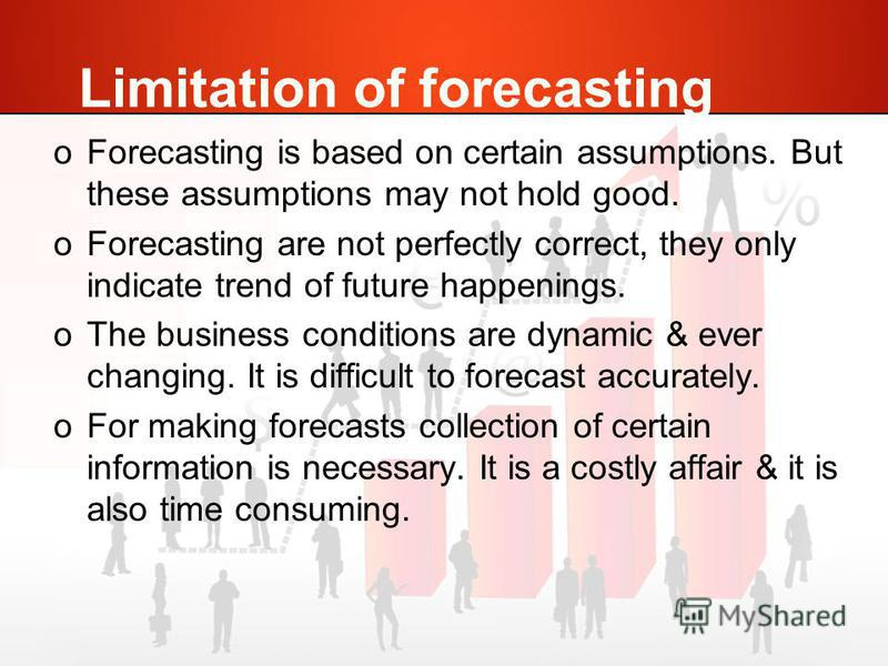 Limitation of forecasting oForecasting is based on certain assumptions. But these assumptions may not hold good. oForecasting are not perfectly correct, they only indicate trend of future happenings. oThe business conditions are dynamic & ever changi