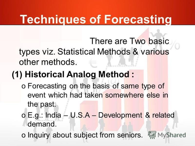 Techniques of Forecasting There are Two basic types viz. Statistical Methods & various other methods. (1) Historical Analog Method : oForecasting on the basis of same type of event which had taken somewhere else in the past. oE.g.: India – U.S.A – De