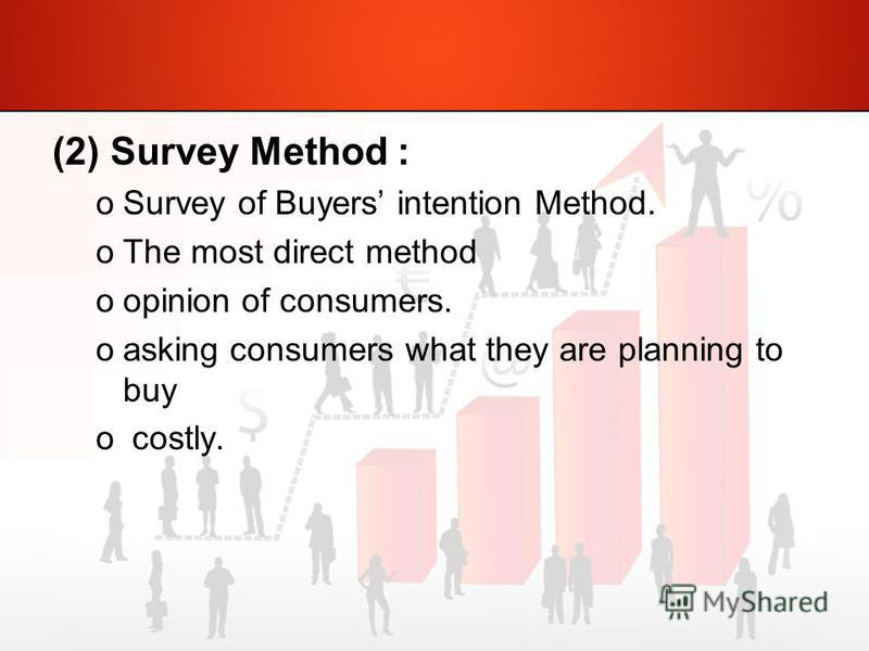 (2) Survey Method : oSurvey of Buyers intention Method. oThe most direct method oopinion of consumers. oasking consumers what they are planning to buy o costly.