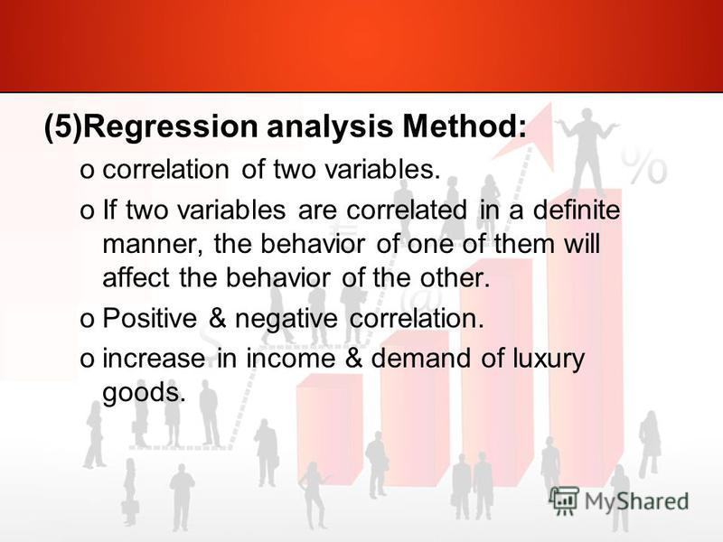 (5)Regression analysis Method: ocorrelation of two variables. oIf two variables are correlated in a definite manner, the behavior of one of them will affect the behavior of the other. oPositive & negative correlation. oincrease in income & demand of