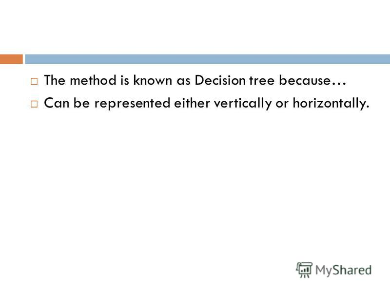 The method is known as Decision tree because… Can be represented either vertically or horizontally.