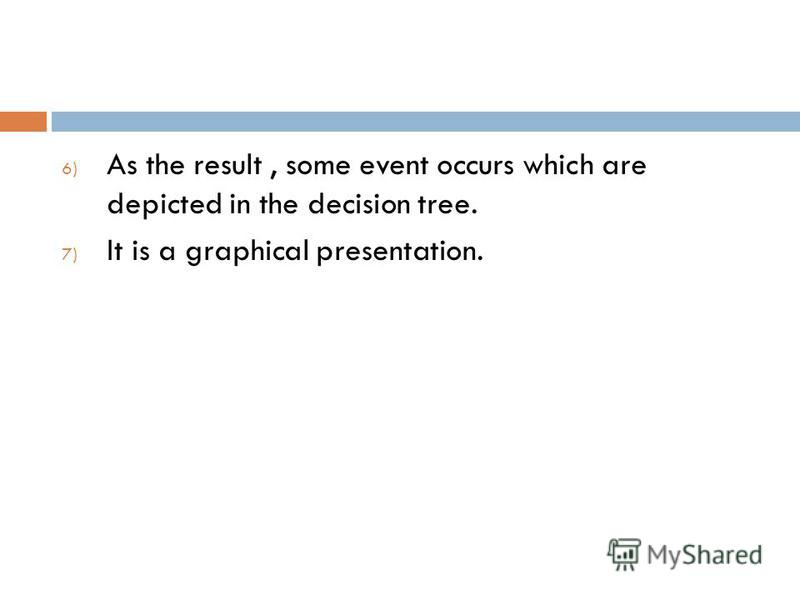 6) As the result, some event occurs which are depicted in the decision tree. 7) It is a graphical presentation.