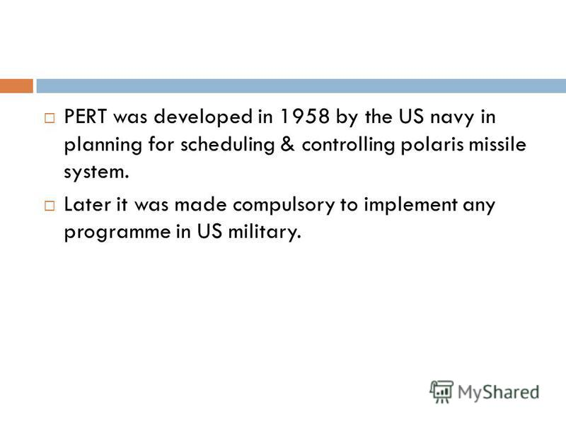 PERT was developed in 1958 by the US navy in planning for scheduling & controlling polaris missile system. Later it was made compulsory to implement any programme in US military.