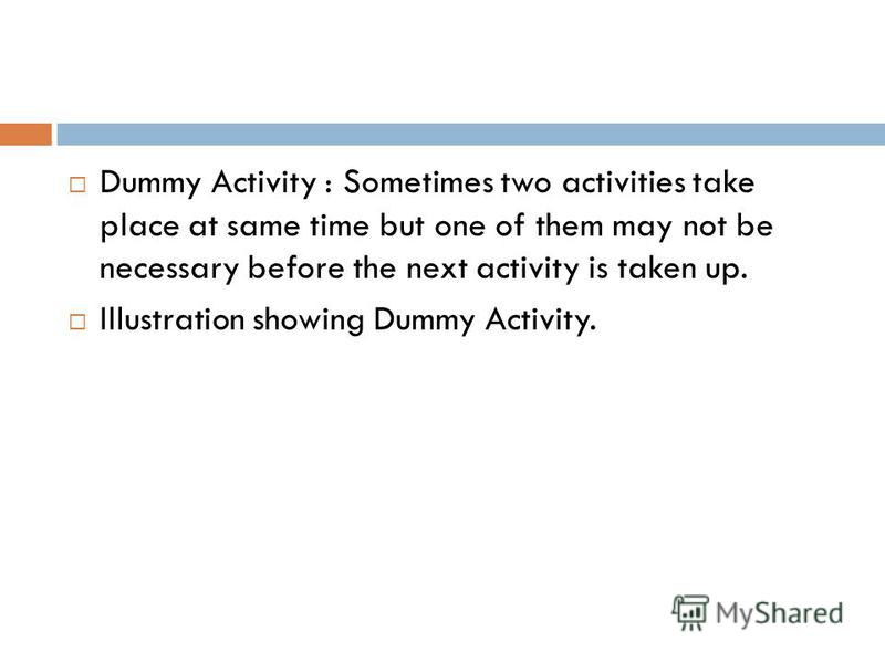 Dummy Activity : Sometimes two activities take place at same time but one of them may not be necessary before the next activity is taken up. Illustration showing Dummy Activity.