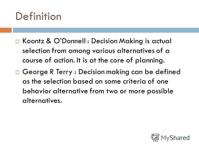 Definition Koontz & ODonnell : Decision Making is actual selection from among various alternatives of a course of action. It is at the core of planning. George R Terry : Decision making can be defined as the selection based on some criteria of one be