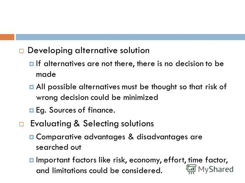 Developing alternative solution If alternatives are not there, there is no decision to be made All possible alternatives must be thought so that risk of wrong decision could be minimized Eg. Sources of finance. Evaluating & Selecting solutions Compar