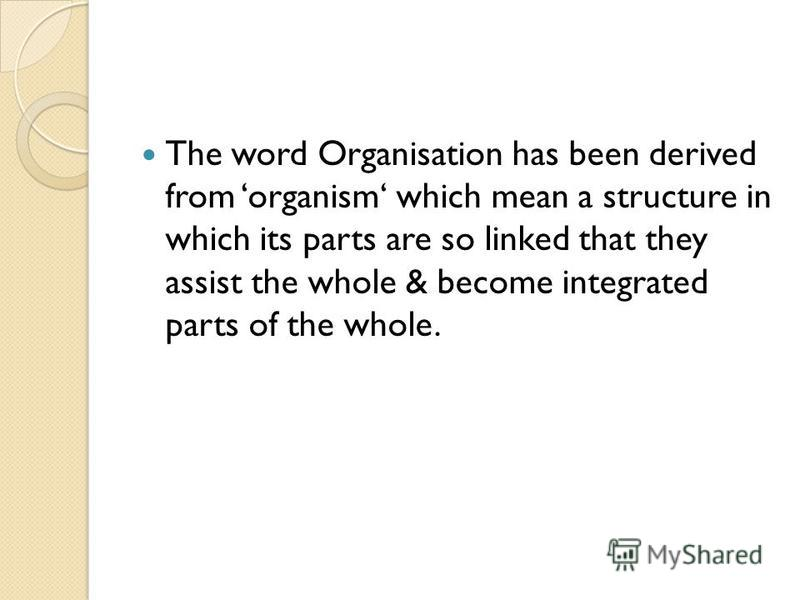 The word Organisation has been derived from organism which mean a structure in which its parts are so linked that they assist the whole & become integrated parts of the whole.