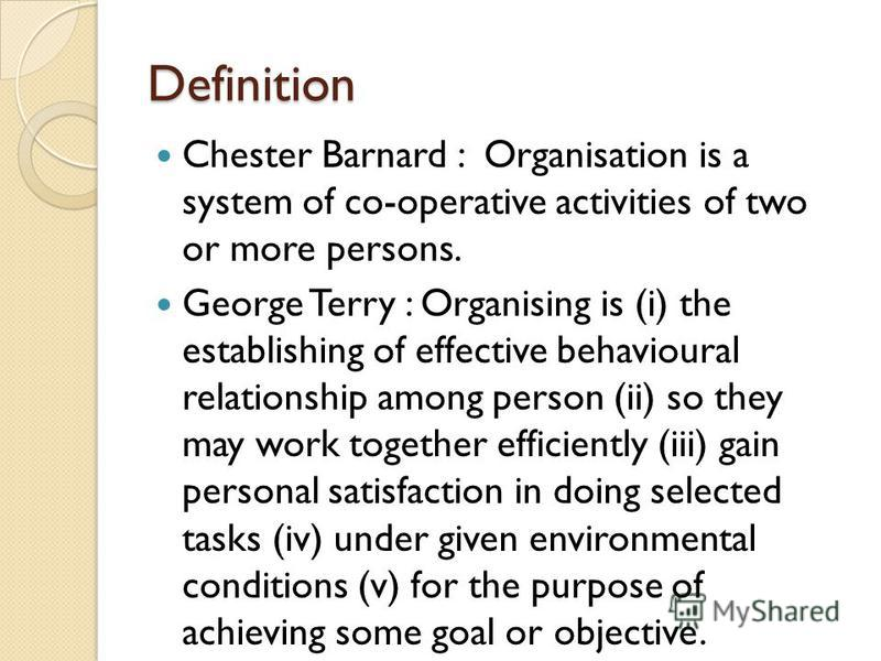 Definition Chester Barnard : Organisation is a system of co-operative activities of two or more persons. George Terry : Organising is (i) the establishing of effective behavioural relationship among person (ii) so they may work together efficiently (