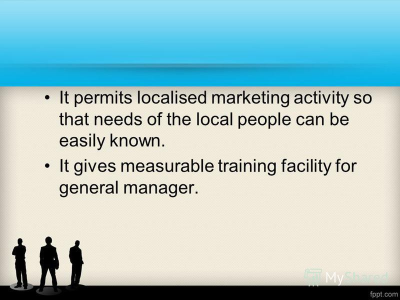 It permits localised marketing activity so that needs of the local people can be easily known. It gives measurable training facility for general manager.
