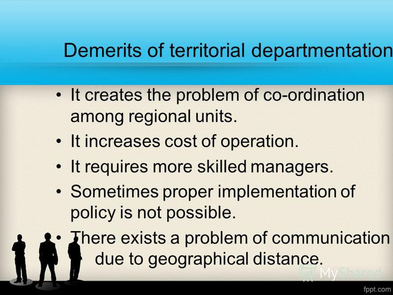 Demerits of territorial departmentation It creates the problem of co-ordination among regional units. It increases cost of operation. It requires more skilled managers. Sometimes proper implementation of policy is not possible. There exists a problem