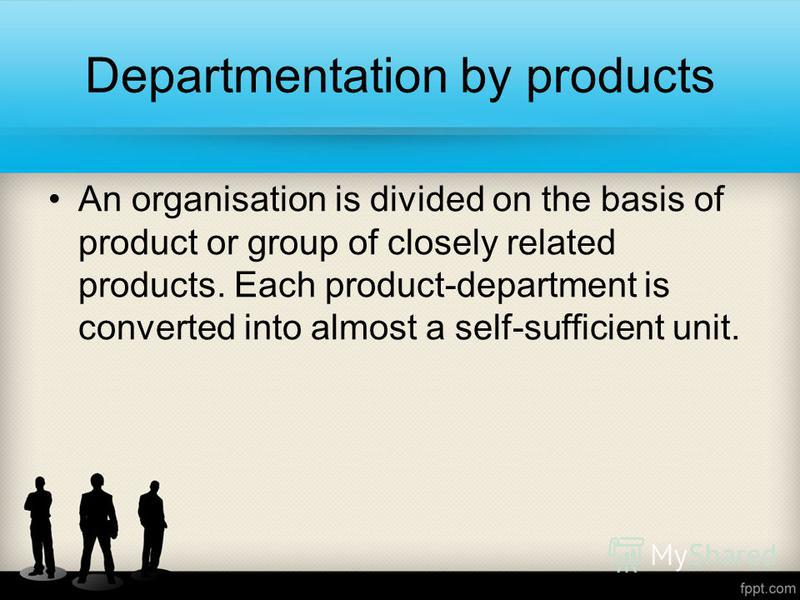 Departmentation by products An organisation is divided on the basis of product or group of closely related products. Each product-department is converted into almost a self-sufficient unit.